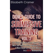 Dom's Guide to Submissive Training Vol. 2: 25 Things You Must Know about Your New Sub Before Doing Anything Else. a Must Read for Any Dom/Master in a