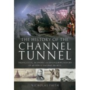 History of The Channel Tunnel - The Political, Economic and Engineering History of an Heroic Railway Project (Faith Nicholas)(Cartonat) (9781526712998)