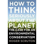 How to Think Seriously about the Planet: The Case for an Environmental Conservatism, Paperback/Roger Scruton