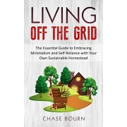 Living Off The Grid: The Essential Guide to Embracing Minimalism and Self Reliance with Your Own Sustainable Homestead, Paperback/Chase Bourn