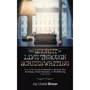 The Secret of Life Through Screenwriting: How to Use the Law of Attraction to Structure Your Screenplay, Create Characters, and Find Meaning in Your S, Paperback/Joy Cheriel Brown