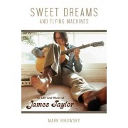 Sweet Dreams and Flying Machines: The Life and Music of James Taylor, Paperback/Mark Ribowsky