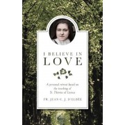 I Believe in Love: A Personal Retreat Based on the Teaching of St. Therese of Lisieux, Paperback