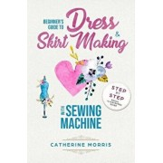 Beginner's Guide to Dress & Skirt Making with Sewing Machine: Step by Step Visual Illustrated Guide, Paperback/Catherine Morris