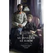 Sa invatam sa iubim. Cugetari despre dragoste, casatorie si viata de familie/Sf. Alexandra Feodorovna