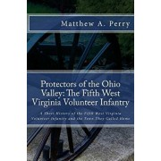 Protectors of the Ohio Valley: The Fifth West Virginia Volunteer Infantry: A Short History of the Fifth West Virginia Volunteer Infantry and the Town, Paperback/Matthew a. Perry