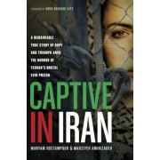 Captive in Iran: A Remarkable True Story of Hope and Triumph Amid the Horror of Tehran's Brutal Evin Prison, Paperback