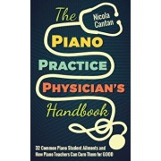 The Piano Practice Physician's Handbook: 32 Common Piano Student Ailments and How Piano Teachers Can Cure Them for Good, Paperback/Nicola Cantan