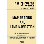 Map Reading And Land Navigation - FM 3-25.26 US Army Field Manual FM 21-26 (2001 Civilian Reference Edition): Unabridged Manual On Map Use, Orienteeri, Paperback/Us Department of the Army