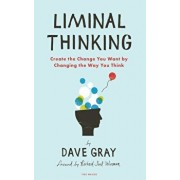 Liminal Thinking: Create the Change You Want by Changing the Way You Think, Paperback/Dave Gray