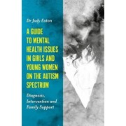 A Guide to Mental Health Issues in Girls and Young Women on the Autism Spectrum: Diagnosis, Intervention and Family Support, Paperback/Judy Eaton