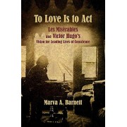 To Love Is to Act Les Miserables et Victor Hugos Vision for Leading Lives of Conscience par Barnett & Marva A.Boublil & AlainSchoenberg & Claudemichel