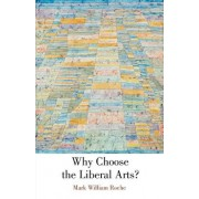 Why Choose the Liberal Arts?, Paperback/Mark William Roche