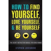 How to Find Yourself, Love Yourself, & Be Yourself: The Secret Instruction Manual for Being Human, Paperback/Stephen Lovegrove