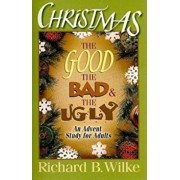 Christmas: The Good, the Bad, and the Ugly: An Advent Study for Adults, Paperback/Richard B. Wilke