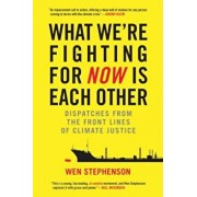 What We're Fighting for Now Is Each Other: Dispatches from the Front Lines of Climate Justice, Paperback/Wen Stephenson