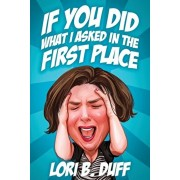 If You Did What I Asked in the First Place, Paperback/Lori B. Duff