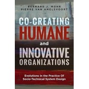 Co-Creating Humane and Innovative Organizations: Evolutions in the Practice of Socio-Technical System Design, Paperback/Bernard J. Mohr