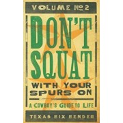 Don't Squat with Your Spurs On, Volume No. 2: A Cowboy's Guide to Life, Paperback/Texas Bix Bender