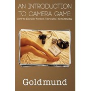 An Introduction to Camera Game: How to Seduce Women Through Photography, Paperback/Goldmund