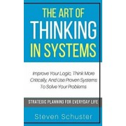 The Art of Thinking in Systems: Improve Your Logic, Think More Critically, and Use Proven Systems to Solve Your Problems - Strategic Planning for Ever, Paperback/Steven Schuster