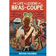 The Life and Legend of Bras-Coup : The Fugitive Slave Who Fought the Law, Ruled the Swamp, Danced at Congo Square, Invented Jazz, and Died for Love, Hardcover/Bryan Wagner