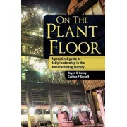On the Plant Floor: A Practical Guide to Daily Leadership in the Manufacturing Factory, Paperback/Bryan D. Geary