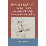 From Servant to Queen: A Journey Through Victorian Mathematics, Hardcover/John Heard