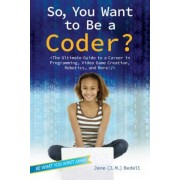 So, You Want to Be a Coder?: The Ultimate Guide to a Career in Programming, Video Game Creation, Robotics, and More!, Paperback