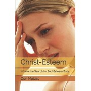 Christ-Esteem: Where the Search for Self-Esteem Ends, Paperback/Don Matzat
