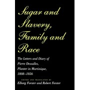 Sugar and Slavery, Family and Race: The Letters and Diary of Pierre Dessalles, Planter in Martinique, 1808-1856, Paperback/Pierre Dasalles