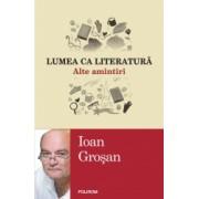 Lumea ca literatura. Alte amintiri - Ioan Grosan