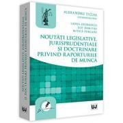 Noutati legislative, jurisprudentiale si doctrinare privind raporturile de munca/Alexandru Ticlea