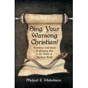Sing Your Warsong, Christian!: Devotional and Guide to Praising God in the Midst of Spiritual Battle, Paperback/Michael E. Winkelman