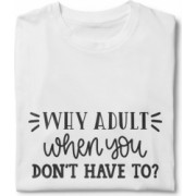 Tricou unisex personalizat Why Adult When You Don t Have To