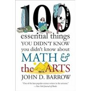 100 Essential Things You Didn't Know You Didnt Know about Math and the Arts, Paperback/John D. Barrow