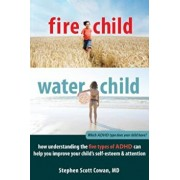 Fire Child, Water Child: How Understanding the Five Types of ADHD Can Help You Improve Your Child's Self-Esteem & Attention, Paperback/Stephen Scott Cowan