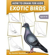 How to Draw for Kids (Exotic Birds): The Step-By-Step Guide to Draw Peacock, Sparrow, Dove, Flamingo, Parrot, Crane, Eagle, Woodpecker and Many More, Paperback/Sachin Sachdeva