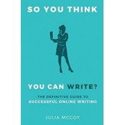 So You Think You Can Write': The Definitive Guide to Successful Online Writing, Paperback/Julia McCoy