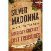 The Silver Madonna and Other Tales of America's Greatest Lost Treasures, Paperback/W. C. Jameson