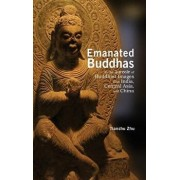 Emanated Buddhas in the Aureole of Buddhist Images from India, Central Asia, and China, Hardcover/Tianshu Zhu