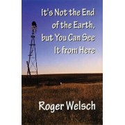 It's Not the End of the Earth, But You Can See It from Here, Paperback/Roger L. Welsch