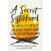 A Secret Sisterhood: The Literary Friendships of Jane Austen, Charlotte Bronte, George Eliot, and Virginia Woolf, Hardcover
