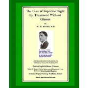 The Cure of Imperfect Sight by Treatment Without Glasses: Dr. Bates Original, First Book - Natural Vision Improvement (Black and White Version), Paperback/William H. Bates