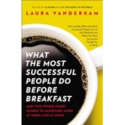 What the Most Successful People Do Before Breakfast: And Two Other Short Guides to Achieving More at Work and at Home, Paperback/Laura VanderKam
