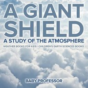 A Giant Shield: A Study of the Atmosphere - Weather Books for Kids Children's Earth Sciences Books, Paperback/Baby Professor