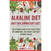 Alkaline Diet & Anti- Inflammatory Diet For Beginners: The Ultimate Guide To Eat Healty, Fight Inflammation, Lose Weight and Fight Chronic Disease, Paperback/James Fitt