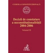 Decizii de constatare a neconstitutionalitatii 2004-2006. Volumul III.