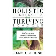 Holistic Leadership, Thriving Schools: Twelve Lenses to Balance Priorities and Serve the Whole Student (Reflective School Leadership for Whole-Child L, Paperback/Jane a. G. Kise