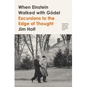 When Einstein Walked with Godel: Excursions to the Edge of Thought, Hardcover/Jim Holt